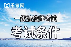 辽宁2020年一级建造师报名条件有哪些要求?