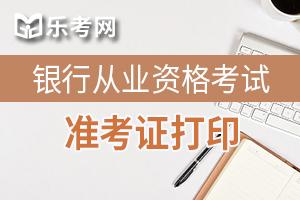 2020年上半年银行从业资格准考证打印时间为6月8日至14日