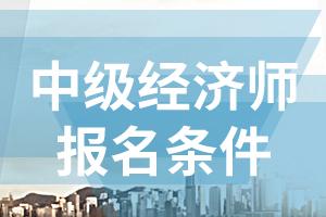 2020年天津中级经济师考试报名条件有哪些?