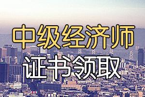2019年惠州中级经济师证书领取时间2020年6月12日开始