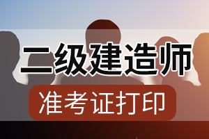 2020年四川二级建造师考试准考证打印时间